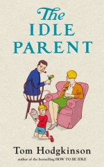 The Idle Parent: Why Less Means More When Raising Kids - Tom Hodgkinson