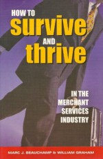 How to Survive and Thrive in the Merchant Services Industry - Marc J. Beauchamp, William Graham