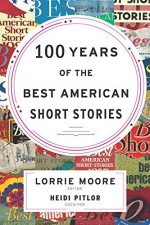 100 Years of The Best American Short Stories - Lorrie Moore, Heidi Pitlor