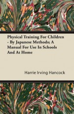 Physical Training for Children - By Japanese Methods; A Manual for Use in Schools and at Home - H. Irving Hancock
