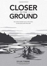 Closer to the Ground: An outdoor family's year on the water, in the woods and at the table - Dylan Tomine, Nikki McClure, Thomas McGuane