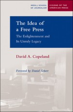 The Idea of a Free Press: The Enlightenment and Its Unruly Legacy - David A. Copeland, Daniel Schorr