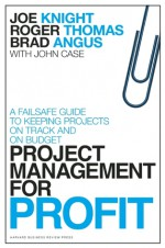Project Management for Profit: A Failsafe Guide to Keeping Projects On Track and On Budget - Joe Knight, Roger Thomas, Brad Angus, John Case