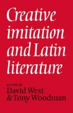 Creative Imitation and Latin Literature - David West, Tony Woodman