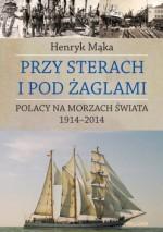 Przy sterach i pod żaglami. Polacy na morzach świata 1914-2014 - Henryk Mąka