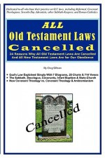 ALL Old Testament Laws Cancelled: 24 Reasons Why All Old Testament Laws Are Cancelled and All New Testament Laws Are for Our Obedience - Greg Gibson