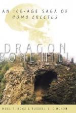 Dragon Bone Hill: An Ice-Age Saga of Homo Erectus - Noel Thomas Boaz, Russell L. Ciochon