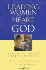 Leading Women to the Heart of God: Creating a Dynamic Women's Ministry - Lysa M. TerKeurst, H.B. London, Michelle McKinney Hammond, Yvette Maher, Sharon E. Jaynes, Mary Ann Ruff, Bobbi Grossmiller, Nancy Schrumm, Glynnis Whitwer, Diane Passno, Amy Stephans, Lisa Harper, Gayle Haggard, Renee Swope, Michele Rickett, Christ Adams, Cheri Jimenez,