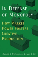 In Defense of Monopoly: How Market Power Fosters Creative Production - Richard B. McKenzie, Dwight R. Lee