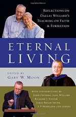 Eternal Living: Reflections on Dallas Willard's Teaching on Faith and Formation - Dallas Willard, Gary W. Moon, John Ortberg, Jane Willard, Richard J. Foster, James Bryan Smith, J. P. Moreland