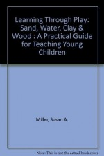 Learning Through Play: Sand, Water, Clay & Wood : A Practical Guide for Teaching Young Children - Susan A. Miller