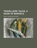 Travellers' Tales, a Book of Marvels - Henry Cadwallader Adams