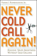 Never Cold Call Again: Achieve Sales Greatness Without Cold Calling - Frank J. Rumbauskas, Jr.