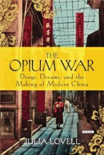 The Opium War: Drugs, Dreams and the Making of Modern China - Julia Lovell