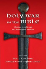 Holy War in the Bible: Christian Morality and an Old Testament Problem - Heath A. Thomas, Jeremy Evans, Paul Copan