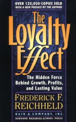The Loyalty Effect: The Hidden Force Behind Growth, Profits, and Lasting Value - Frederick F. Reichheld, Thomas Teal
