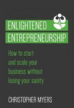 Enlightened Entrepreneurship: How to start and scale your business without losing your sanity - Christopher Myers