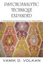 Psychoanalytic Technique Expanded: A Textbook on Psychoanalytic Treatment - Vamık D. Volkan