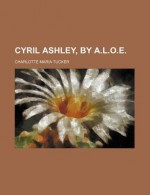 Cyril Ashley, by A.L.O.E. - Charlotte Maria Tucker