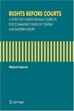 Rights Before Courts: A Study of Constitutional Courts in Postcommunist States of Central and Eastern Europe - Wojciech Sadurski