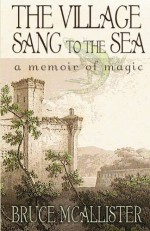 The Village Sang to the Sea: A Memoir of Magic - Bruce McAllister