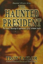 The Haunted President: The History, Hauntings & Supernatural Life of Abraham Lincoln - Troy Taylor