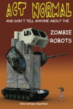 Act Normal And Don't Tell Anyone About The Zombie Robots: Read it yourself chapter book for ages 6+ (Act Normal- Chapter books for young readers (chapter book)) (Volume 5) - Christian Darkin