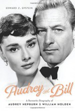 Audrey and Bill: A Romantic Biography of Audrey Hepburn and William Holden - Edward Z. Epstein