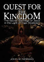 Quest for the Kingdom: The Secret Teachings of Jesus in the Light of Yogic Mysticism - John M. Newman