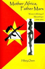 Mother Africa, Father Marx: Women's Writing of Mozambique, 1948-2002 - Hilary Owen