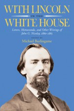 With Lincoln in the White House: Letters, Memoranda, and other Writings of John G. Nicolay, 1860-1865 - Michael Burlingame