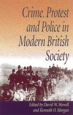 Crime, Protest and Police in Modern British Society - University of Wales Press, David J.V. Jones, David W. Howell, Kenneth O. Morgan, University of Wales Press