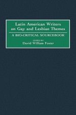Latin American Writers on Gay and Lesbian Themes: A Bio-Critical Sourcebook - David W. Foster
