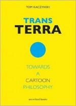 Trans Terra: Towards a Cartoon Philosophy - Tom Kaczynski, Kevin Huizenga