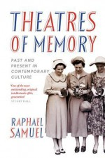 Theatres of Memory: Past and Present in Contemporary Culture - Raphael Samuel
