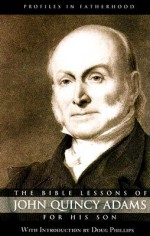 The Bible Lessons of John Quincy Adams for His Son (Profiles in Fatherhood) - Douglas W. Phillips, John Quincy Adams