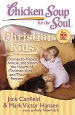 Chicken Soup for the Soul: Christian Kids: Stories to Inspire, Amuse, and Warm the Hearts of Christian Kids and Their Parents - Jack Canfield, Mark Victor Hansen, Amy Newmark
