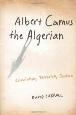 Albert Camus the Algerian: Colonialism, Terrorism, Justice - David Carroll