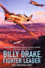Billy Drake, Fighter Leader: The Autobiography of Group Captain B. Drake DSO, DFC and Bar, US DFC - Group Captain B. Drake, Christopher Shores