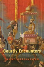 Courtly Encounters: Translating Courtliness and Violence in Early Modern Eurasia - Sanjay Subrahmanyam