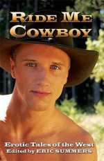 Ride Me Cowboy: Erotic Tales of the West - Eric Summers, Jay Starre, Rob Rosen, Ryan Field, Sedonia Guillone, Stephen Osborne, Troy Storm, Wayne Mansfield, Christopher Pierce, Mark Wildyr, Jesse Monteagudo, Justin Shepherd, Kiernan Kelly, Logan Zachary, Mark Apoapsis, Michael Roberts