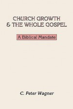 Church Growth and the Whole Gospel: A Biblical Mandate - C. Peter Wagner
