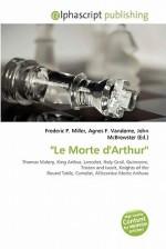Le Morte D'Arthur'' - Agnes F. Vandome, John McBrewster, Sam B Miller II