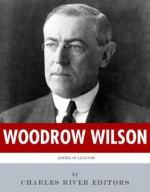 American Legends: The Life of Woodrow Wilson - Charles River Editors