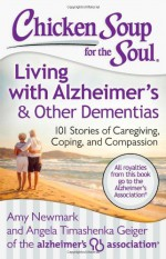 Chicken Soup for the Soul: Living with Alzheimer's & Other Dementias: 101 Stories of Caregiving, Coping, and Compassion - Amy Newmark