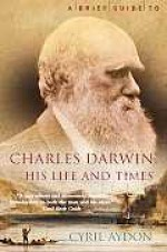 A Brief Guide to Charles Darwin, His Life and Times - Cyril Aydon