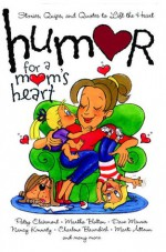 Humor for a Mom's Heart: Stories, Quips, and Quotes to Lift the Heart - Patsy Clairmont, Martha Bolton, Dave Meurer, Nancy Kennedy