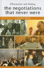 The Negotiations That Never Were: Dharamsala and Beijing - Claude Arpi