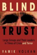 Blind Trust: Large Groups and Their Leaders in Times of Crisis and Terror - Vamık D. Volkan