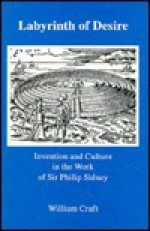 Labyrinth of Desire: Invention and Culture in the Work of Sir Philip Sidney - William Craft, T.G.A. Nelson
